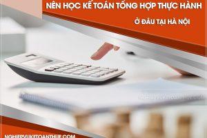 Nên học kế toán tổng hợp thực hành ở đâu tại Hà Nội