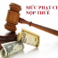 Mức phạt chậm nộp thuế theo quy định mới nhất